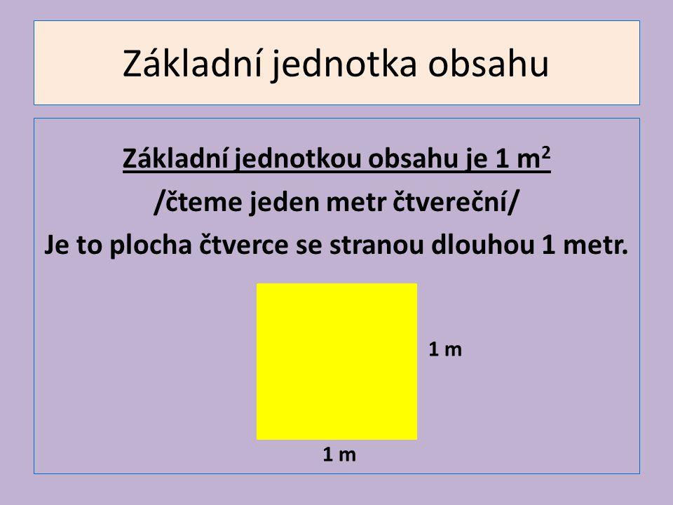 Základní jednotka obsahu Základní jednotkou obsahu je 1 m 2 /čteme jeden metr čtvereční/ Je to plocha čtverce se stranou dlouhou 1 metr. 1 m