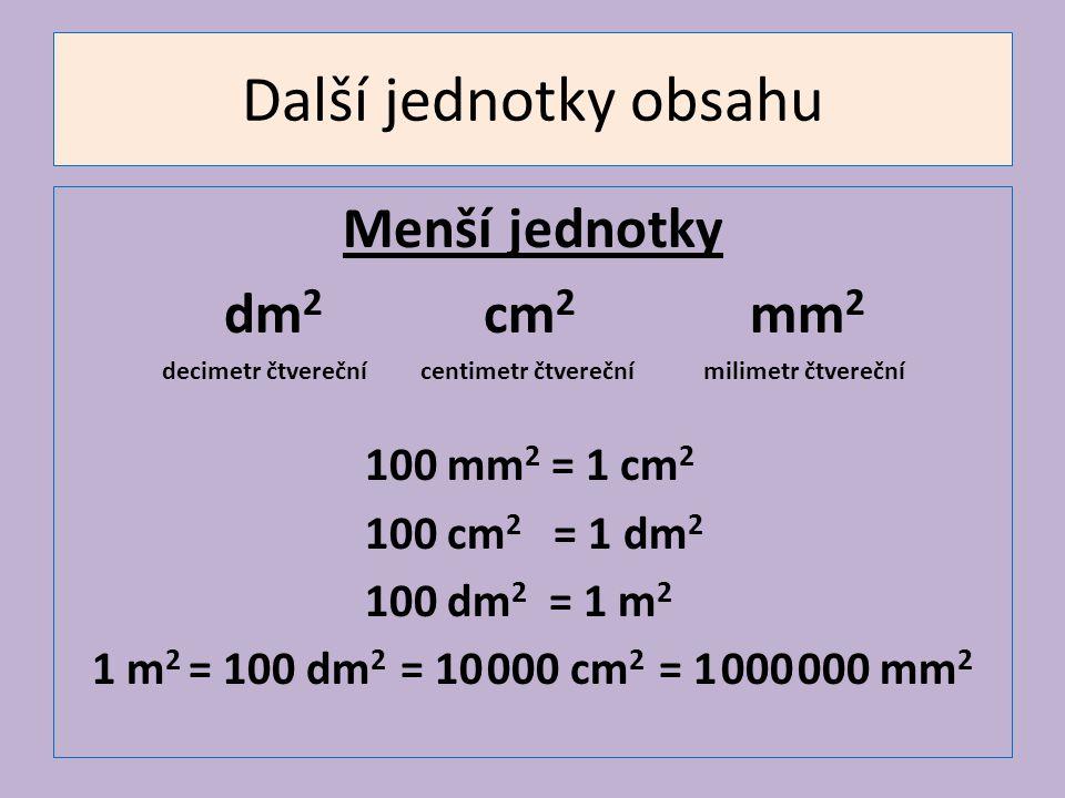 Další jednotky obsahu Menší jednotky dm 2 cm 2 mm 2 decimetr čtvereční centimetr čtvereční milimetr čtvereční 100 mm 2 = 1 cm 2 100 cm 2 = 1 dm 2 100