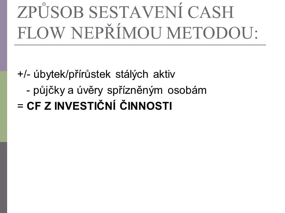 ZPŮSOB SESTAVENÍ CASH FLOW NEPŘÍMOU METODOU: +/- úbytek/přírůstek stálých aktiv - půjčky a úvěry spřízněným osobám = CF Z INVESTIČNÍ ČINNOSTI