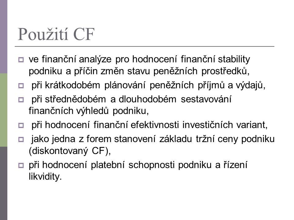 Použití CF  ve finanční analýze pro hodnocení finanční stability podniku a příčin změn stavu peněžních prostředků,  při krátkodobém plánování peněžních příjmů a výdajů,  při střednědobém a dlouhodobém sestavování finančních výhledů podniku,  při hodnocení finanční efektivnosti investičních variant,  jako jedna z forem stanovení základu tržní ceny podniku (diskontovaný CF),  při hodnocení platební schopnosti podniku a řízení likvidity.