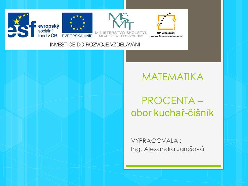 MATEMATIKA PROCENTA – obor kuchař-číšník VYPRACOVALA : Ing. Alexandra Jarošová