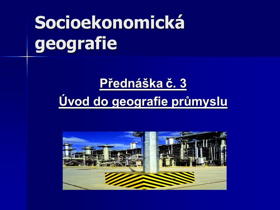 Socioekonomická geografie Přednáška č. 3 Úvod do geografie průmyslu
