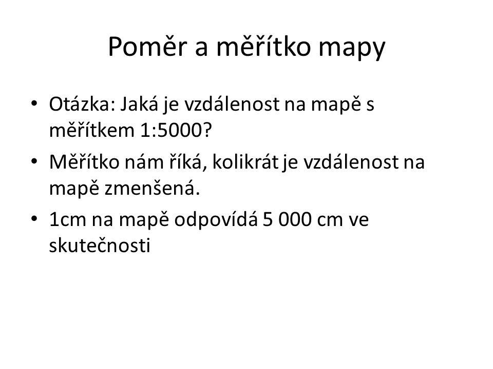 Poměr a měřítko mapy Otázka: Jaká je vzdálenost na mapě s měřítkem 1:5000? Měřítko nám říká, kolikrát je vzdálenost na mapě zmenšená. 1cm na mapě odpo