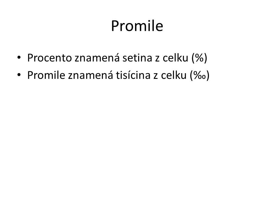 Promile Procento znamená setina z celku (%) Promile znamená tisícina z celku (‰)