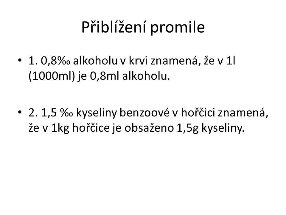 Přiblížení promile 1. 0,8‰ alkoholu v krvi znamená, že v 1l (1000ml) je 0,8ml alkoholu. 2. 1,5 ‰ kyseliny benzoové v hořčici znamená, že v 1kg hořčice