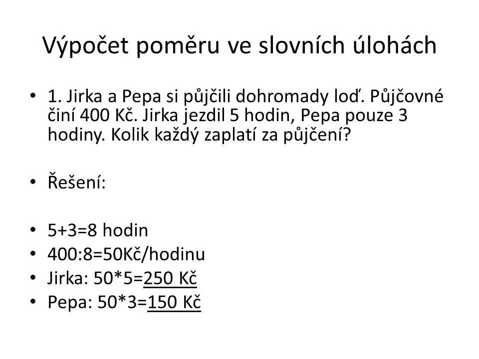 Výpočet poměru ve slovních úlohách 1. Jirka a Pepa si půjčili dohromady loď. Půjčovné činí 400 Kč. Jirka jezdil 5 hodin, Pepa pouze 3 hodiny. Kolik ka