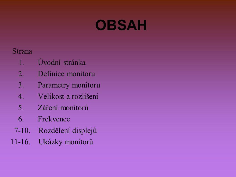 OBSAH Strana 1. Úvodní stránka 2. Definice monitoru 3. Parametry monitoru 4. Velikost a rozlišení 5. Záření monitorů 6. Frekvence 7-10. Rozdělení disp