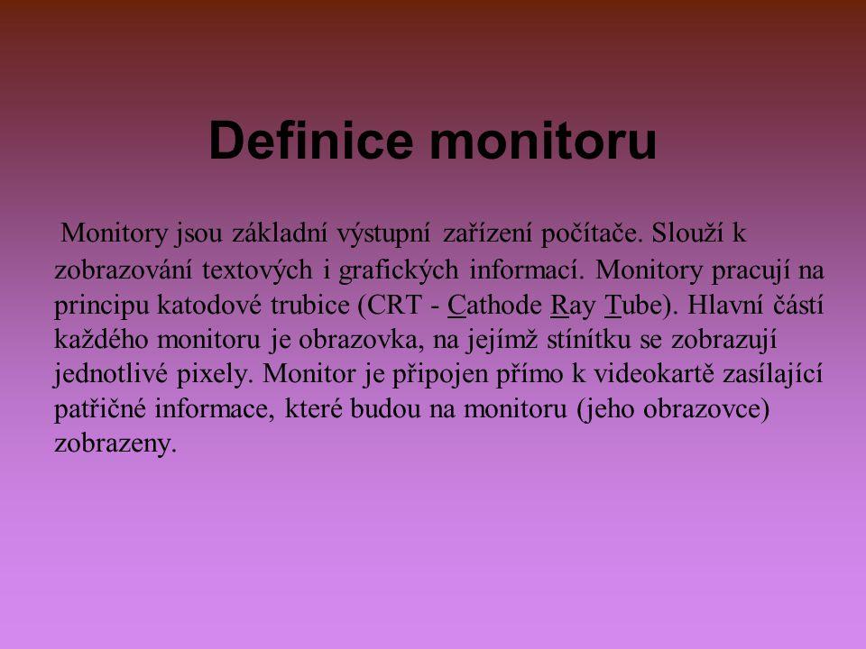 Definice monitoru Monitory jsou základní výstupní zařízení počítače. Slouží k zobrazování textových i grafických informací. Monitory pracují na princi