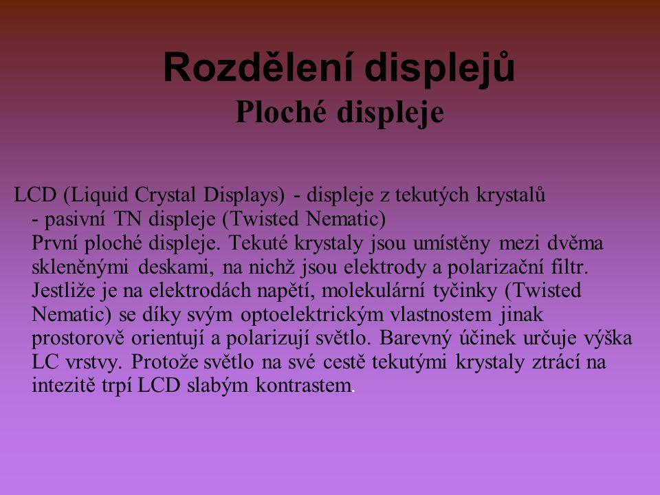Rozdělení displejů Ploché displeje LCD (Liquid Crystal Displays) - displeje z tekutých krystalů - pasivní TN displeje (Twisted Nematic) První ploché d