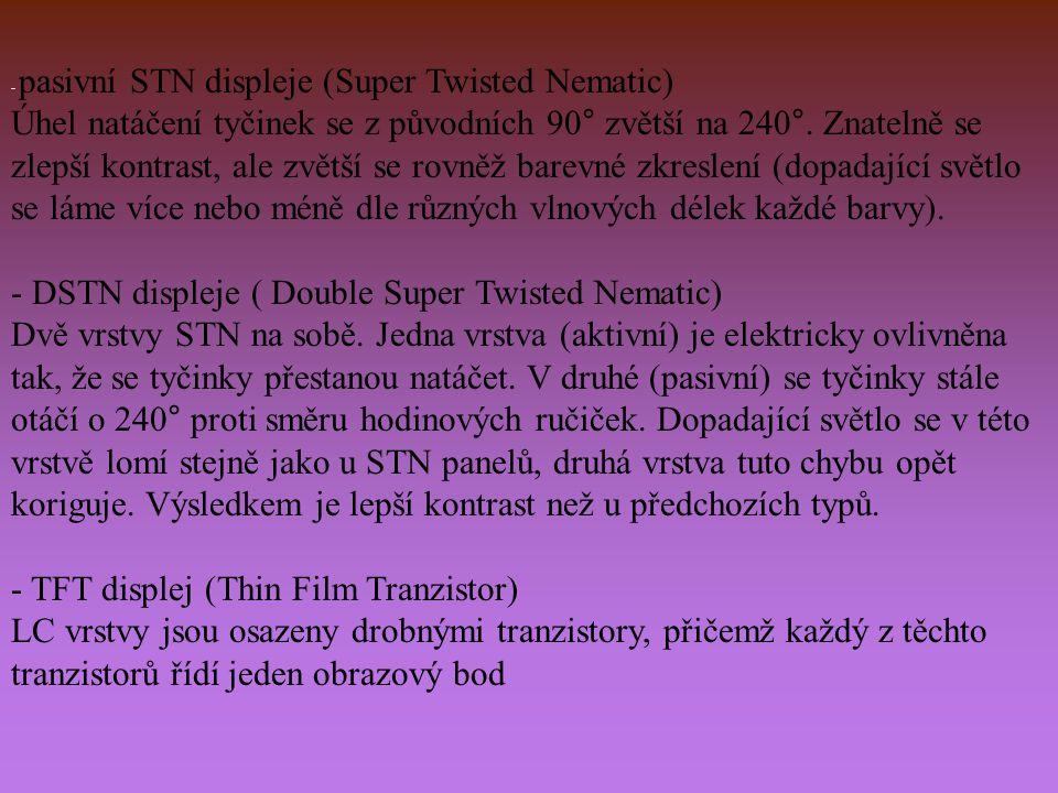 - pasivní STN displeje (Super Twisted Nematic) Úhel natáčení tyčinek se z původních 90° zvětší na 240°. Znatelně se zlepší kontrast, ale zvětší se rov
