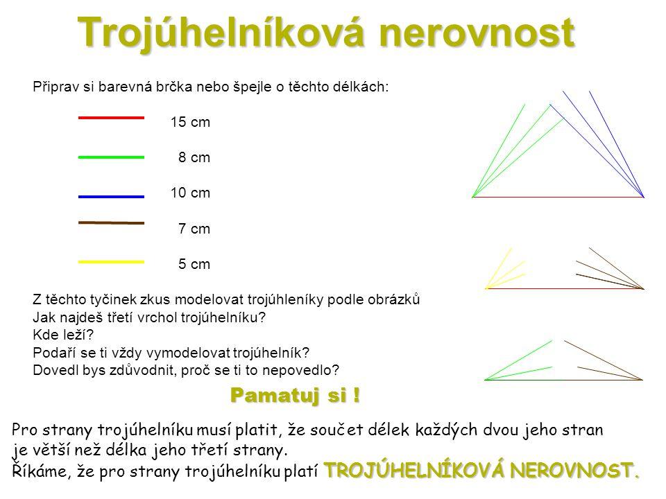 Trojúhelníková nerovnost Připrav si barevná brčka nebo špejle o těchto délkách: 15 cm 8 cm 10 cm 7 cm 5 cm Z těchto tyčinek zkus modelovat trojúhleníky podle obrázků Jak najdeš třetí vrchol trojúhelníku.