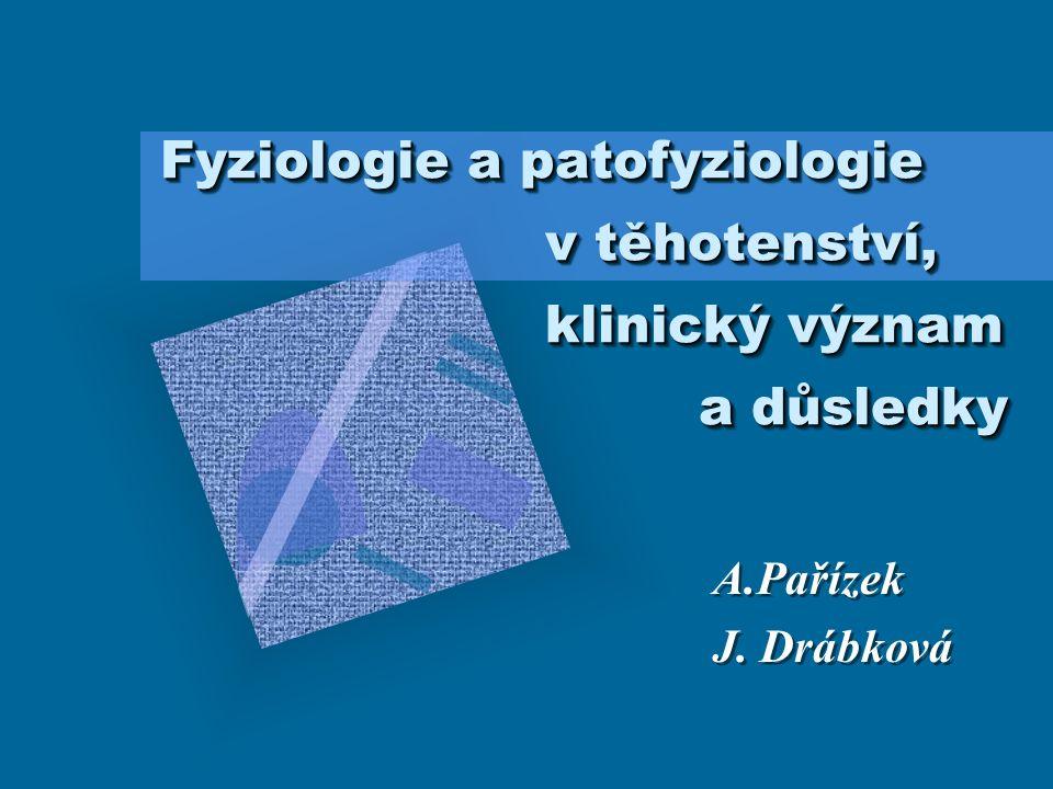 Fyziologie a patofyziologie v těhotenství, klinický význam a důsledky A.Pařízek J.