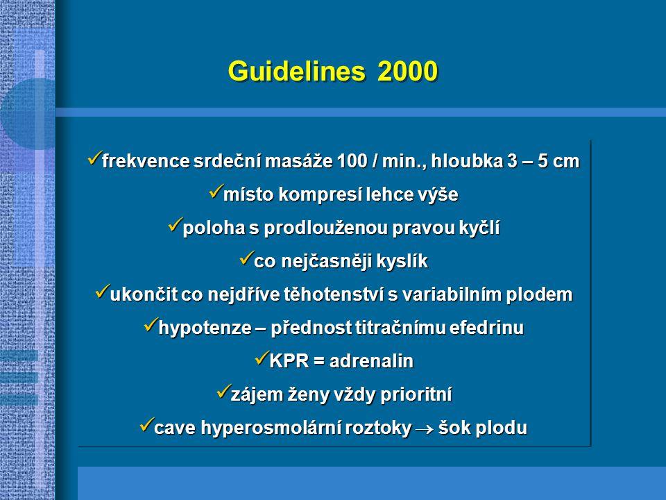Guidelines 2000 frekvence srdeční masáže 100 / min., hloubka 3 – 5 cm frekvence srdeční masáže 100 / min., hloubka 3 – 5 cm místo kompresí lehce výše místo kompresí lehce výše poloha s prodlouženou pravou kyčlí poloha s prodlouženou pravou kyčlí co nejčasněji kyslík co nejčasněji kyslík ukončit co nejdříve těhotenství s variabilním plodem ukončit co nejdříve těhotenství s variabilním plodem hypotenze – přednost titračnímu efedrinu hypotenze – přednost titračnímu efedrinu KPR = adrenalin KPR = adrenalin zájem ženy vždy prioritní zájem ženy vždy prioritní cave hyperosmolární roztoky  šok plodu cave hyperosmolární roztoky  šok plodu frekvence srdeční masáže 100 / min., hloubka 3 – 5 cm frekvence srdeční masáže 100 / min., hloubka 3 – 5 cm místo kompresí lehce výše místo kompresí lehce výše poloha s prodlouženou pravou kyčlí poloha s prodlouženou pravou kyčlí co nejčasněji kyslík co nejčasněji kyslík ukončit co nejdříve těhotenství s variabilním plodem ukončit co nejdříve těhotenství s variabilním plodem hypotenze – přednost titračnímu efedrinu hypotenze – přednost titračnímu efedrinu KPR = adrenalin KPR = adrenalin zájem ženy vždy prioritní zájem ženy vždy prioritní cave hyperosmolární roztoky  šok plodu cave hyperosmolární roztoky  šok plodu