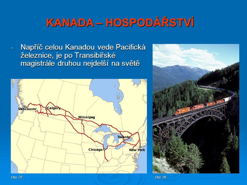 - Napříč celou Kanadou vede Pacifická železnice, je po Transibiřské magistrále druhou nejdelší na světě KANADA – HOSPODÁŘSTVÍ Obr. 37 Obr. 38