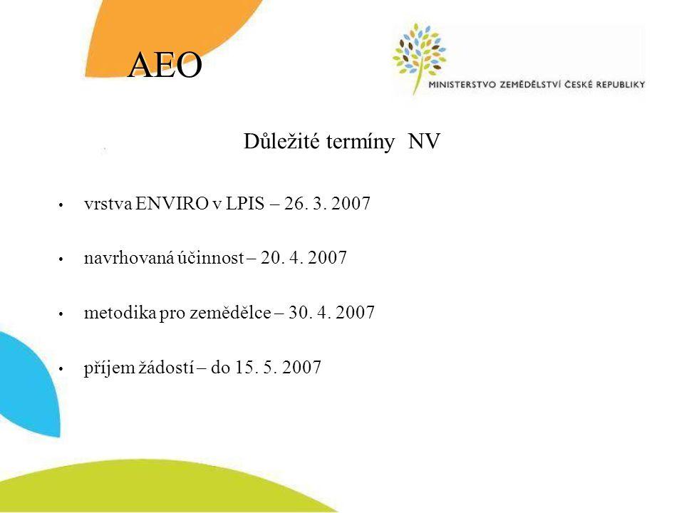 AEO Důležité termíny NV vrstva ENVIRO v LPIS – 26. 3. 2007 navrhovaná účinnost – 20. 4. 2007 metodika pro zemědělce – 30. 4. 2007 příjem žádostí – do