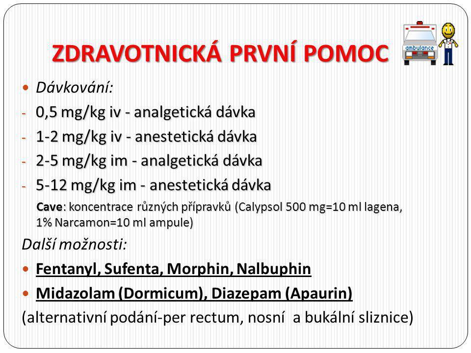 ZDRAVOTNICKÁ PRVNÍ POMOC Dávkování: - 0,5 mg/kg iv - analgetická dávka - 1-2 mg/kg iv - anestetická dávka - 2-5 mg/kg im - analgetická dávka - 5-12 mg