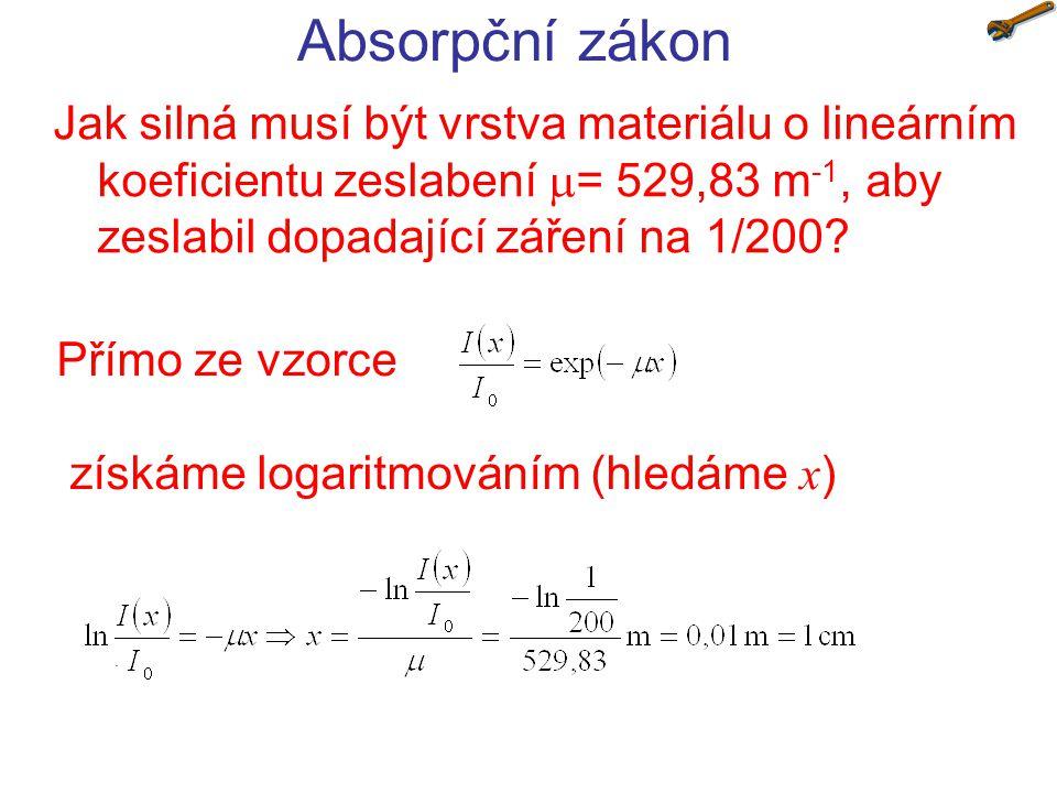 Absorpční zákon Jak silná musí být vrstva materiálu o lineárním koeficientu zeslabení  = 529,83 m -1, aby zeslabil dopadající záření na 1/200.