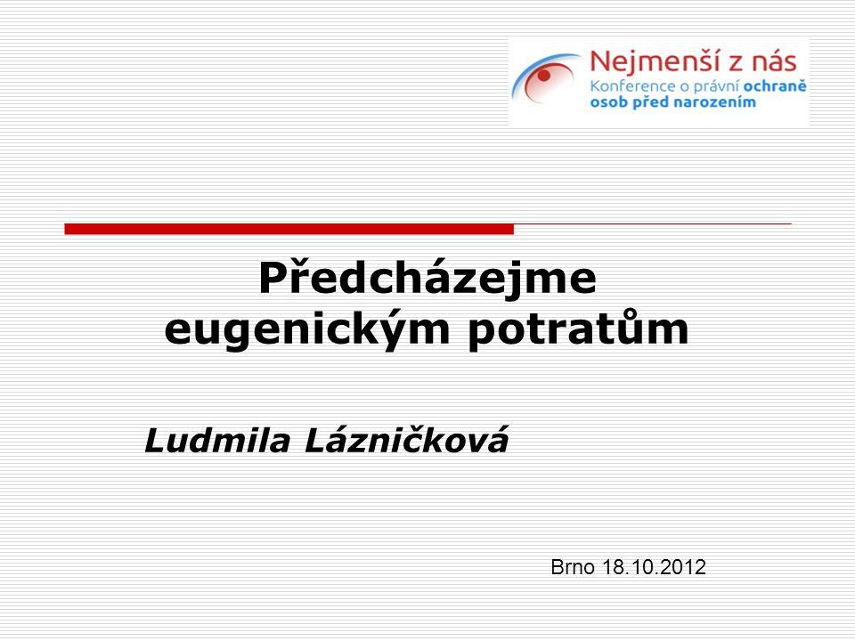 Předcházejme eugenickým potratům Ludmila Lázničková Brno 18.10.2012
