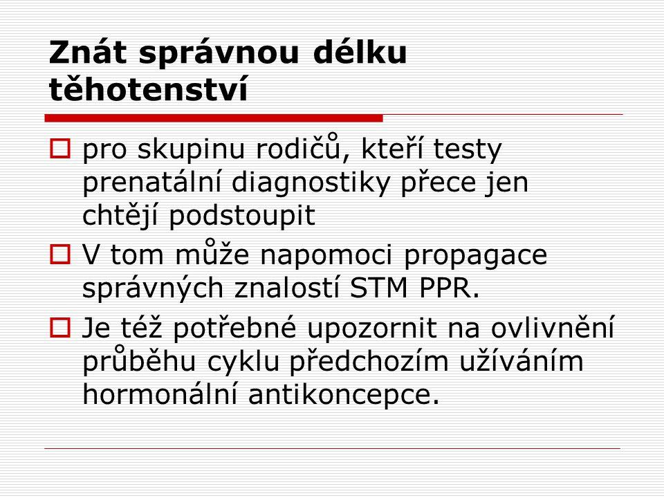 Znát správnou délku těhotenství  pro skupinu rodičů, kteří testy prenatální diagnostiky přece jen chtějí podstoupit  V tom může napomoci propagace správných znalostí STM PPR.