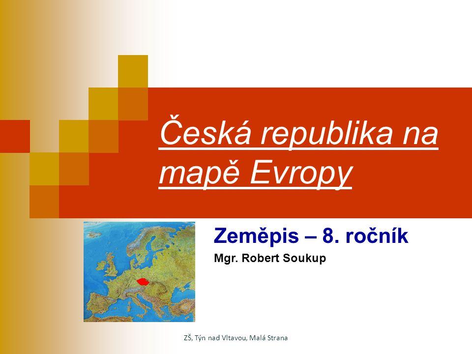 Česká republika na mapě Evropy Zeměpis – 8. ročník Mgr. Robert Soukup ZŠ, Týn nad Vltavou, Malá Strana