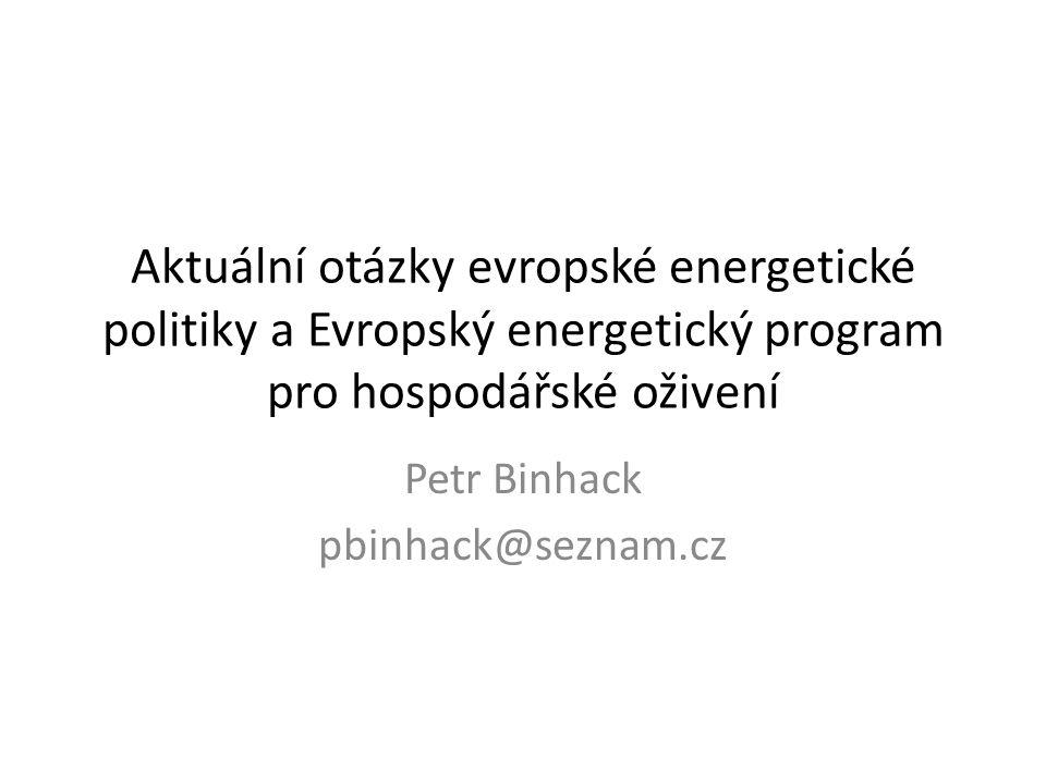 Aktuální otázky evropské energetické politiky a Evropský energetický program pro hospodářské oživení Petr Binhack pbinhack@seznam.cz