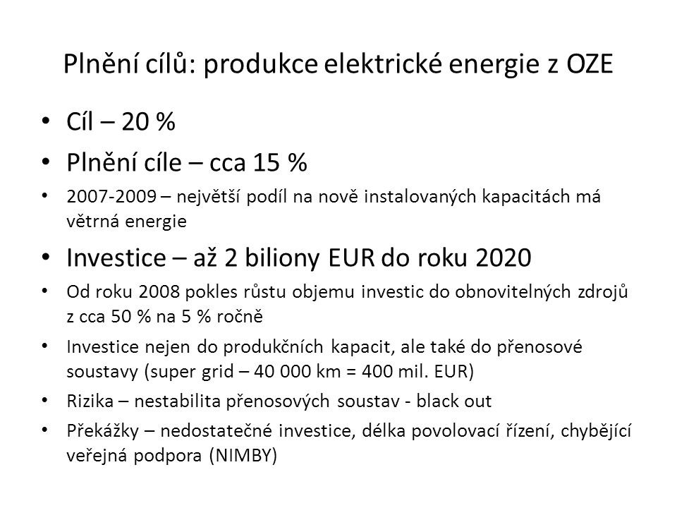 Plnění cílů: produkce elektrické energie z OZE Cíl – 20 % Plnění cíle – cca 15 % 2007-2009 – největší podíl na nově instalovaných kapacitách má větrná energie Investice – až 2 biliony EUR do roku 2020 Od roku 2008 pokles růstu objemu investic do obnovitelných zdrojů z cca 50 % na 5 % ročně Investice nejen do produkčních kapacit, ale také do přenosové soustavy (super grid – 40 000 km = 400 mil.