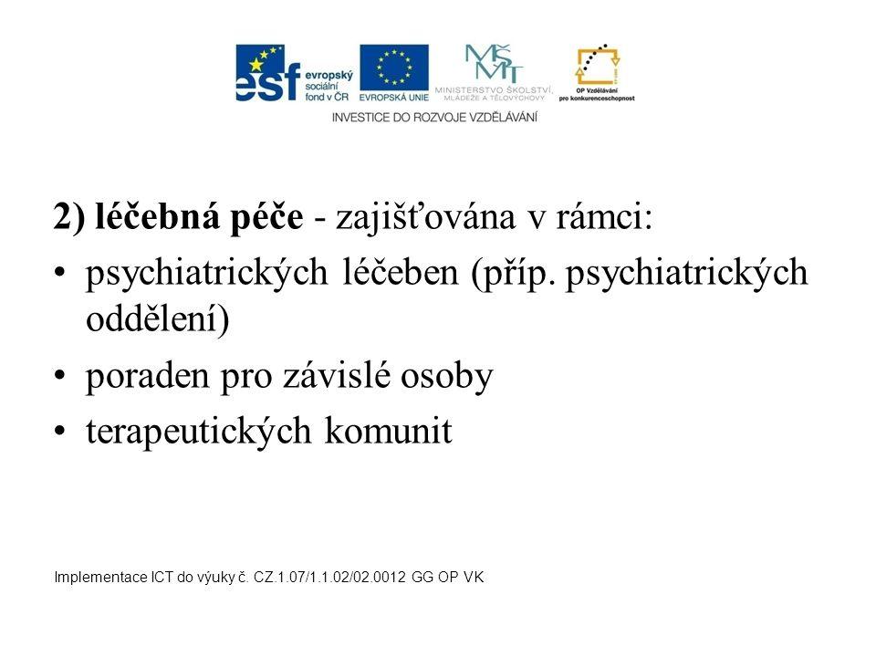 2) léčebná péče - zajišťována v rámci: psychiatrických léčeben (příp. psychiatrických oddělení) poraden pro závislé osoby terapeutických komunit Imple