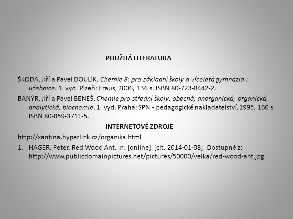 POUŽITÁ LITERATURA ŠKODA, Jiří a Pavel DOULÍK. Chemie 8: pro základní školy a víceletá gymnázia : učebnice. 1. vyd. Plzeň: Fraus, 2006, 136 s. ISBN 80