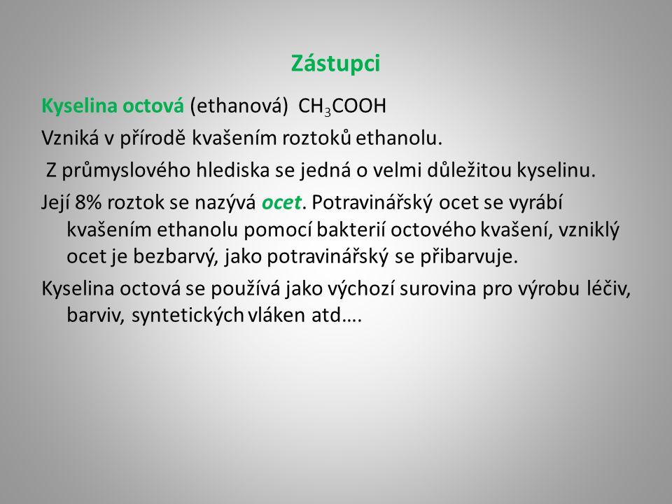 Zástupci Kyselina octová (ethanová) CH 3 COOH Vzniká v přírodě kvašením roztoků ethanolu. Z průmyslového hlediska se jedná o velmi důležitou kyselinu.