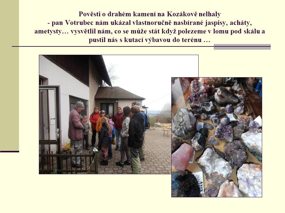 Pověsti o drahém kamení na Kozákově nelhaly - pan Votrubec nám ukázal vlastnoručně nasbírané jaspisy, acháty, ametysty… vysvětlil nám, co se může stát když polezeme v lomu pod skálu a pustil nás s kutací výbavou do terénu …