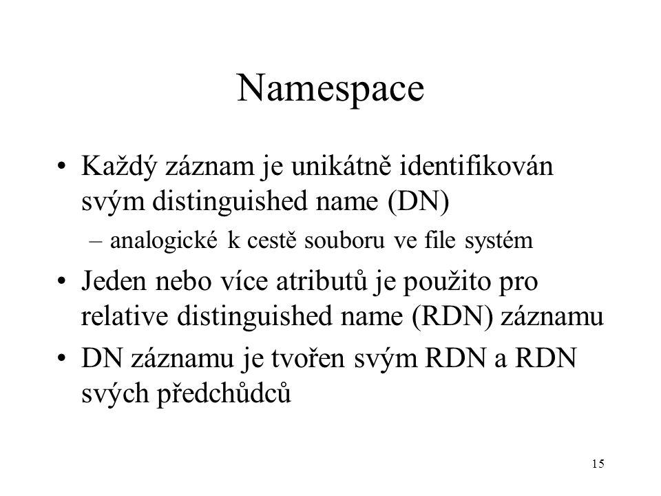 15 Namespace Každý záznam je unikátně identifikován svým distinguished name (DN) –analogické k cestě souboru ve file systém Jeden nebo více atributů je použito pro relative distinguished name (RDN) záznamu DN záznamu je tvořen svým RDN a RDN svých předchůdců