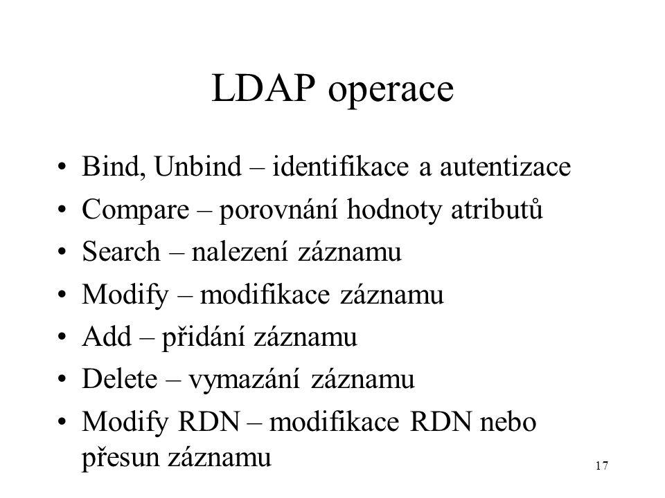 17 LDAP operace Bind, Unbind – identifikace a autentizace Compare – porovnání hodnoty atributů Search – nalezení záznamu Modify – modifikace záznamu Add – přidání záznamu Delete – vymazání záznamu Modify RDN – modifikace RDN nebo přesun záznamu