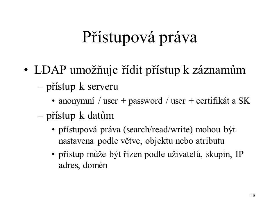 18 Přístupová práva LDAP umožňuje řídit přístup k záznamům –přístup k serveru anonymní / user + password / user + certifikát a SK –přístup k datům přístupová práva (search/read/write) mohou být nastavena podle větve, objektu nebo atributu přístup může být řízen podle uživatelů, skupin, IP adres, domén