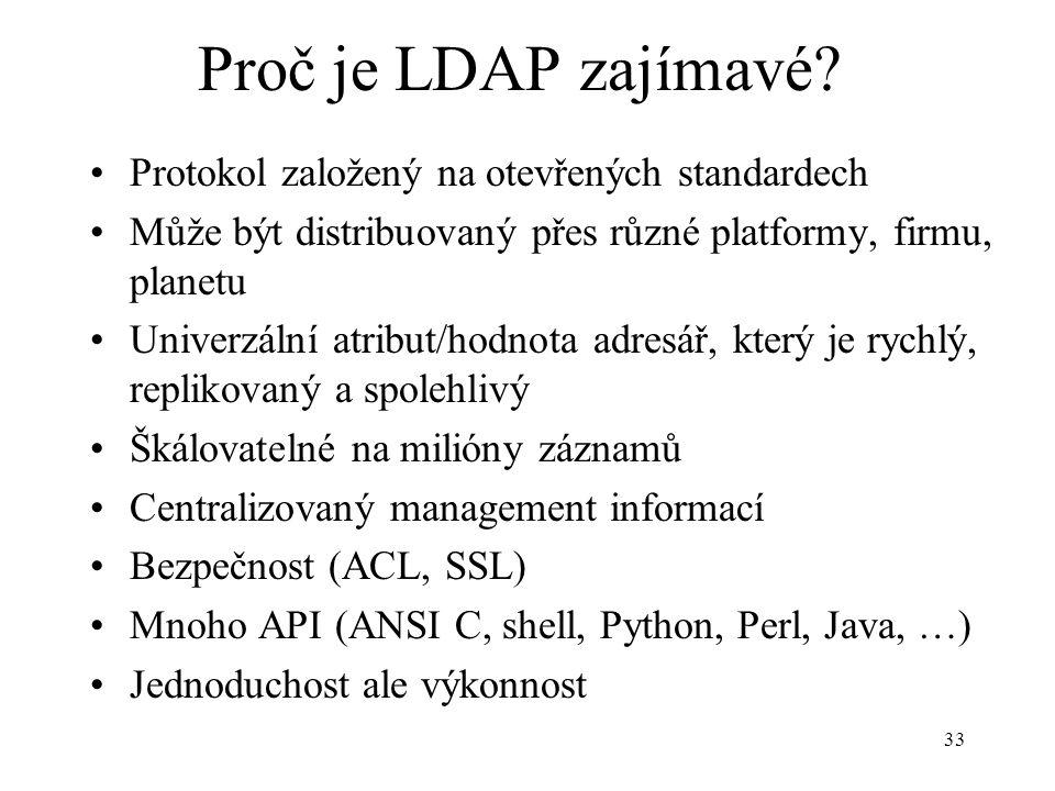 33 Proč je LDAP zajímavé? Protokol založený na otevřených standardech Může být distribuovaný přes různé platformy, firmu, planetu Univerzální atribut/