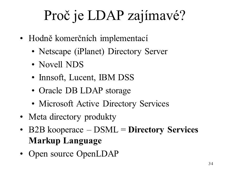 34 Proč je LDAP zajímavé? Hodně komerčních implementací Netscape (iPlanet) Directory Server Novell NDS Innsoft, Lucent, IBM DSS Oracle DB LDAP storage