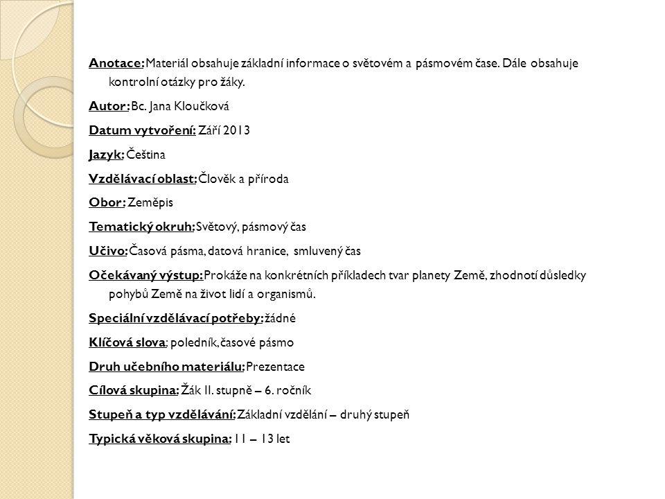 Anotace: Materiál obsahuje základní informace o světovém a pásmovém čase. Dále obsahuje kontrolní otázky pro žáky. Autor: Bc. Jana Kloučková Datum vyt