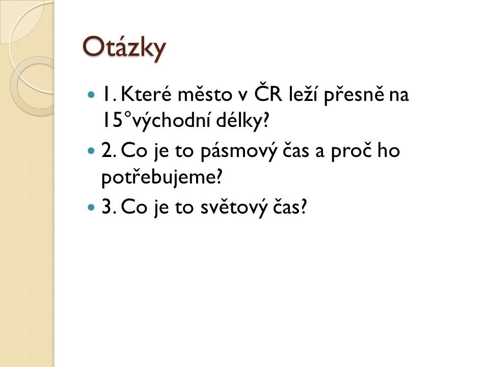Otázky 1. Které město v ČR leží přesně na 15°východní délky? 2. Co je to pásmový čas a proč ho potřebujeme? 3. Co je to světový čas?