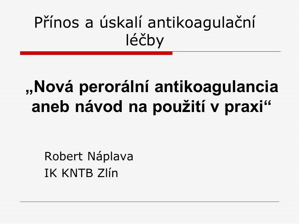 """Přínos a úskalí antikoagulační léčby Robert Náplava IK KNTB Zlín """"Nová perorální antikoagulancia aneb návod na použití v praxi"""""""