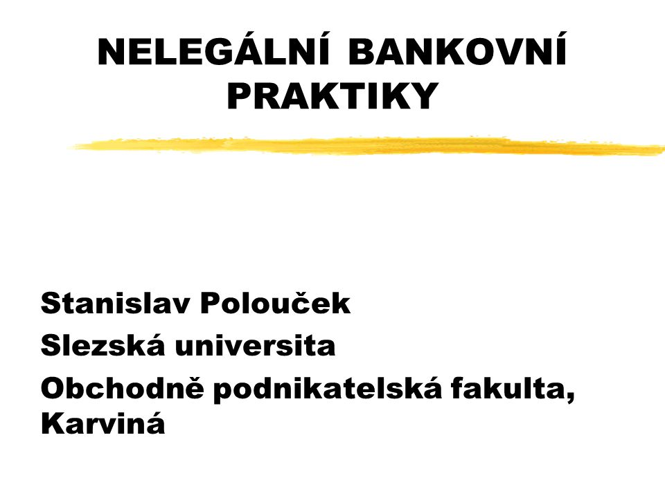 NELEGÁLNÍ BANKOVNÍ PRAKTIKY Stanislav Polouček Slezská universita Obchodně podnikatelská fakulta, Karviná