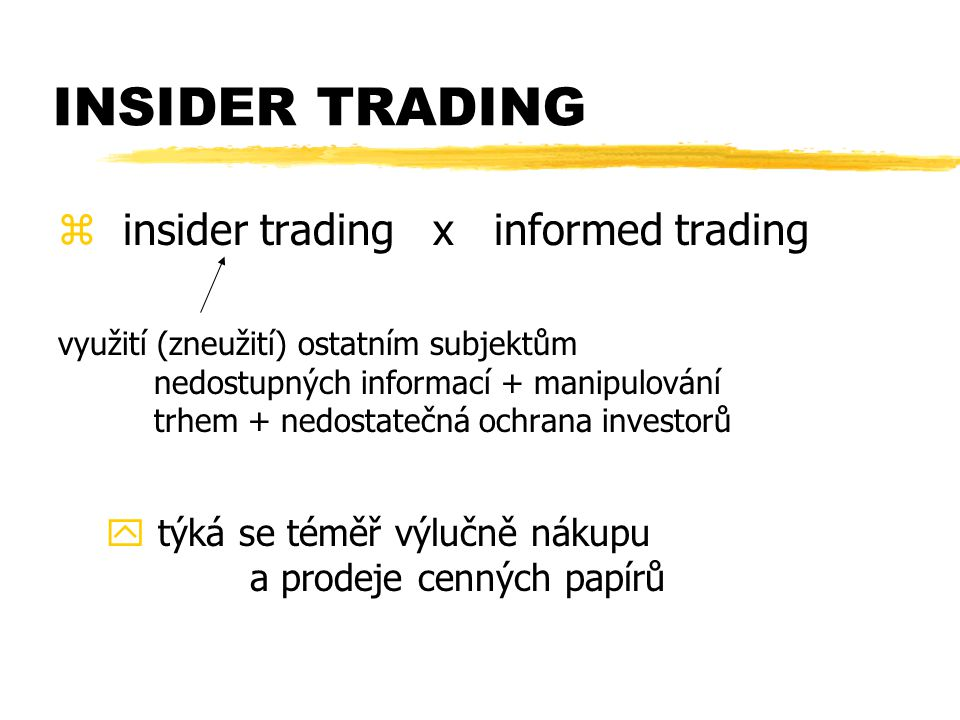 INSIDER TRADING z insider trading x informed trading využití (zneužití) ostatním subjektům nedostupných informací + manipulování trhem + nedostatečná ochrana investorů y týká se téměř výlučně nákupu a prodeje cenných papírů