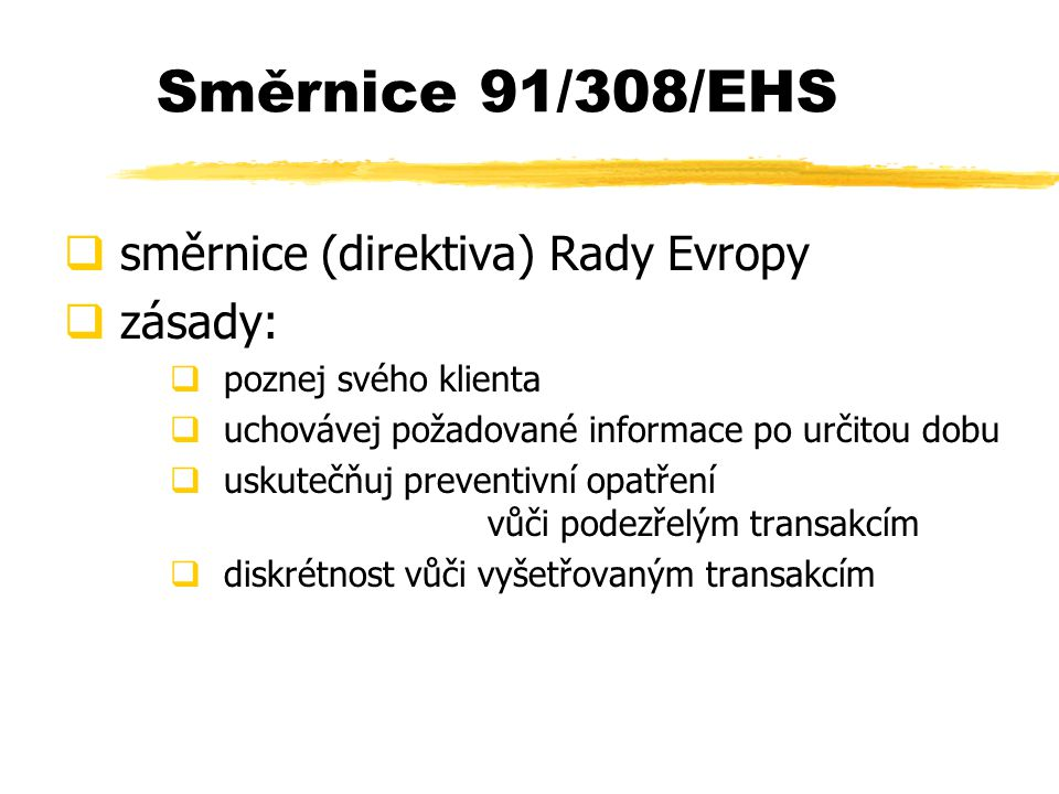 Směrnice 91/308/EHS  směrnice (direktiva) Rady Evropy  zásady:  poznej svého klienta  uchovávej požadované informace po určitou dobu  uskutečňuj preventivní opatření vůči podezřelým transakcím  diskrétnost vůči vyšetřovaným transakcím