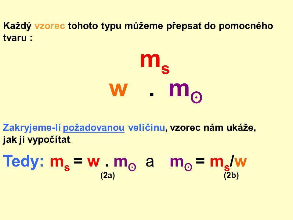 Každý vzorec tohoto typu můžeme přepsat do pomocného tvaru : m s w. m ʘ Zakryjeme-li požadovanou veličinu, vzorec nám ukáže, jak ji vypočítat. Tedy: m