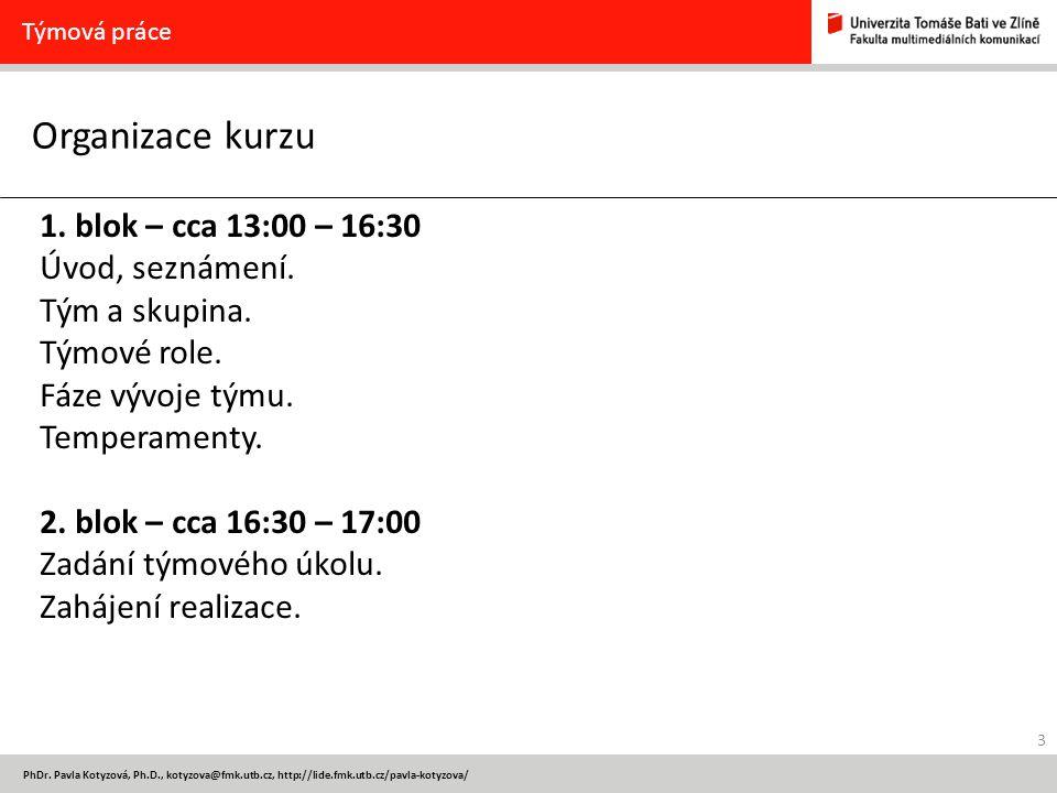 3 PhDr. Pavla Kotyzová, Ph.D., kotyzova@fmk.utb.cz, http://lide.fmk.utb.cz/pavla-kotyzova/ Organizace kurzu Týmová práce 1. blok – cca 13:00 – 16:30 Ú
