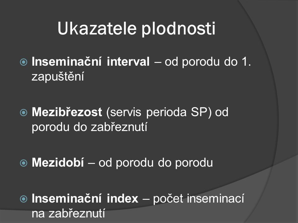 Ukazatele plodnosti  Inseminační interval – od porodu do 1. zapuštění  Mezibřezost (servis perioda SP) od porodu do zabřeznutí  Mezidobí – od porod