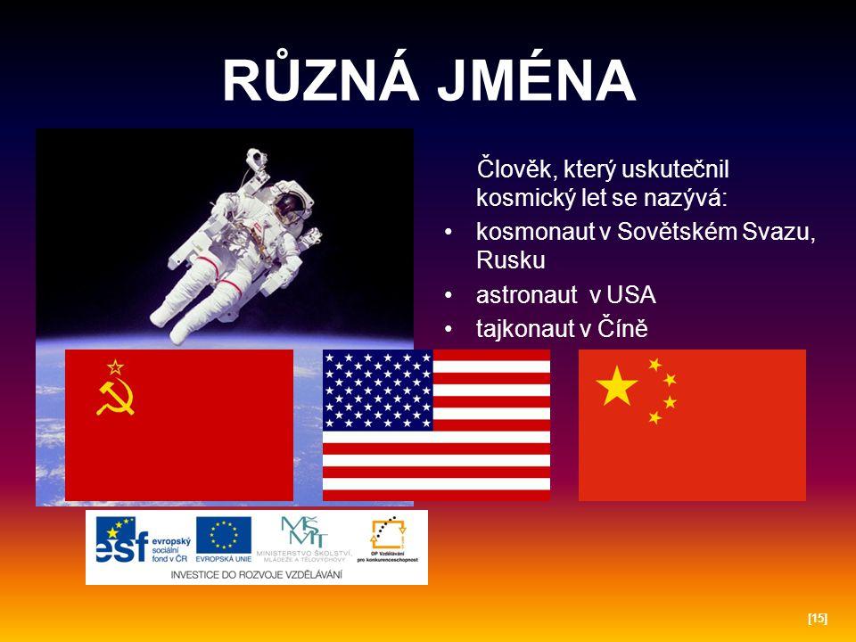 RŮZNÁ JMÉNA Člověk, který uskutečnil kosmický let se nazývá: kosmonaut v Sovětském Svazu, Rusku astronaut v USA tajkonaut v Číně [15]