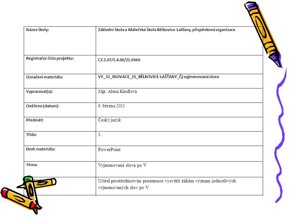 Název školy:Základní škola a Mateřská škola Bělkovice-Lašťany, příspěvková organizace Registrační číslo projektu: CZ.1.07/1.4.00/21.0666 Označení materiálu: VY_32_INOVACE_15_BĚLKOVICE-LAŠŤANY_Čj-vyjmenovaná slova Vypracoval(a): Mgr.