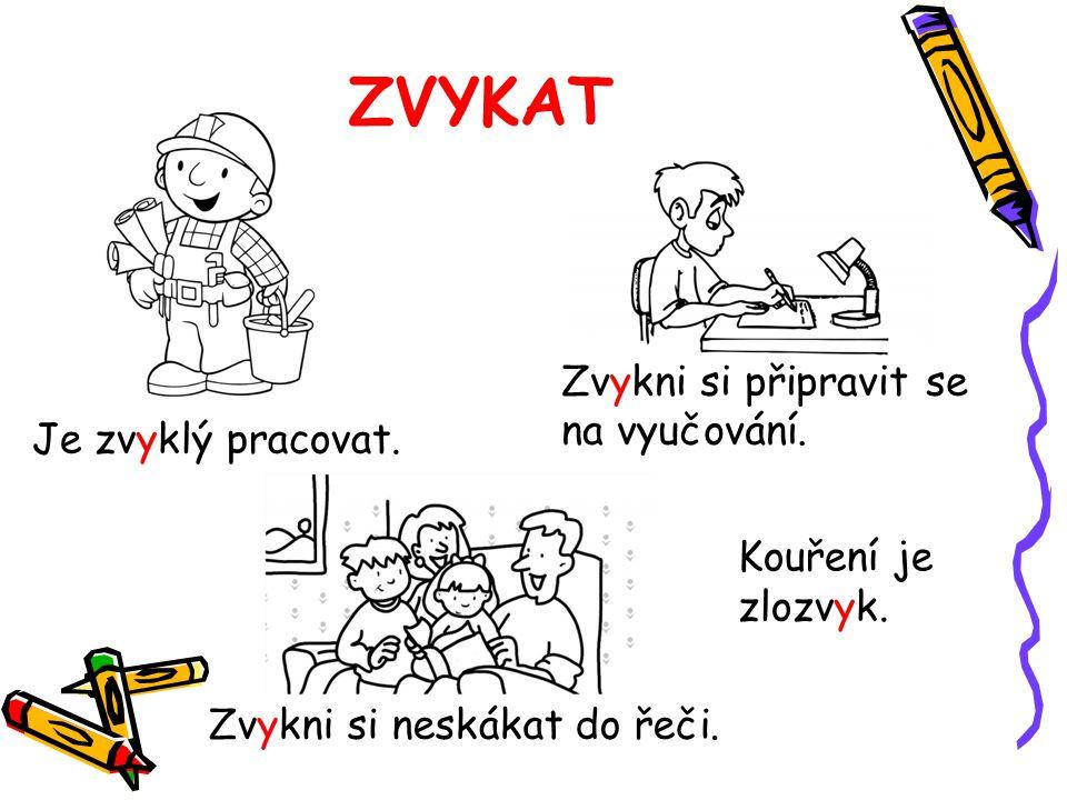 ZVYKAT Je zvyklý pracovat. Zvykni si neskákat do řeči. Zvykni si připravit se na vyučování. Kouření je zlozvyk.