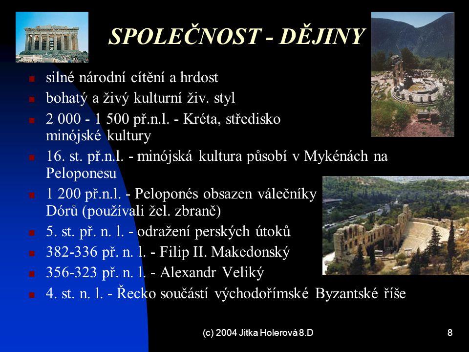 (c) 2004 Jitka Holerová 8.D8 SPOLEČNOST - DĚJINY silné národní cítění a hrdost bohatý a živý kulturní živ. styl 2 000 - 1 500 př.n.l. - Kréta, středis