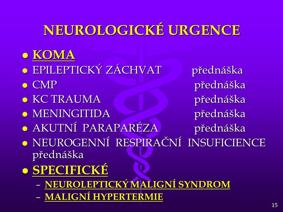 15 NEUROLOGICKÉ URGENCE l KOMA l EPILEPTICKÝ ZÁCHVATpřednáška l CMP přednáška l KC TRAUMA přednáška l MENINGITIDA přednáška l AKUTNÍ PARAPARÉZA přednáška l NEUROGENNÍ RESPIRAČNÍ INSUFICIENCE přednáška l SPECIFICKÉ – NEUROLEPTICKÝ MALIGNÍ SYNDROM – MALIGNÍ HYPERTERMIE