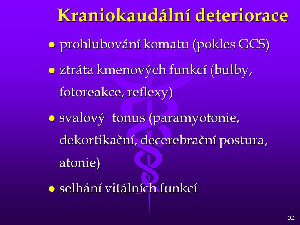 32 Kraniokaudální deteriorace l prohlubování komatu (pokles GCS) l ztráta kmenových funkcí (bulby, fotoreakce, reflexy) l svalový tonus (paramyotonie, dekortikační, decerebrační postura, atonie) l selhání vitálních funkcí